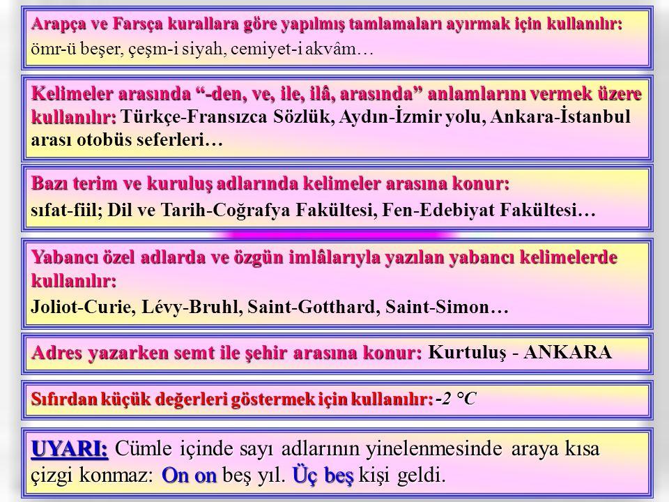 Arapça ve Farsça kurallara göre yapılmış tamlamaları ayırmak için kullanılır: ömr-ü beşer, çeşm-i siyah, cemiyet-i akvâm… Kelimeler arasında -den, ve, ile, ilâ, arasında anlamlarını vermek üzere kullanılır: Türkçe-Fransızca Sözlük, Aydın-İzmir yolu, Ankara-İstanbul arası otobüs seferleri… Bazı terim ve kuruluş adlarında kelimeler arasına konur: sıfat-fiil; Dil ve Tarih-Coğrafya Fakültesi, Fen-Edebiyat Fakültesi… Yabancı özel adlarda ve özgün imlâlarıyla yazılan yabancı kelimelerde kullanılır: Joliot-Curie, Lévy-Bruhl, Saint-Gotthard, Saint-Simon… Adres yazarken semt ile şehir arasına konur: Kurtuluş - ANKARA Sıfırdan küçük değerleri göstermek için kullanılır: -2 °C UYARI: Cümle içinde sayı adlarının yinelenmesinde araya kısa çizgi konmaz: On on beş yıl.