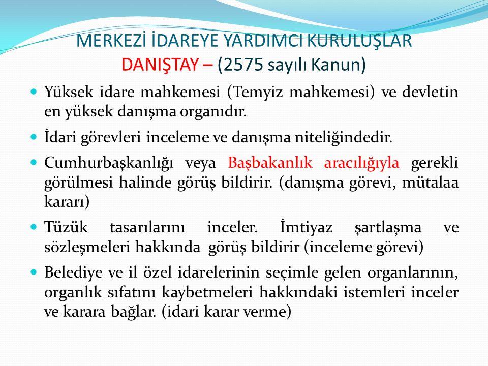 MERKEZİ İDAREYE YARDIMCI KURULUŞLAR DANIŞTAY – (2575 sayılı Kanun) Yüksek idare mahkemesi (Temyiz mahkemesi) ve devletin en yüksek danışma organıdır.