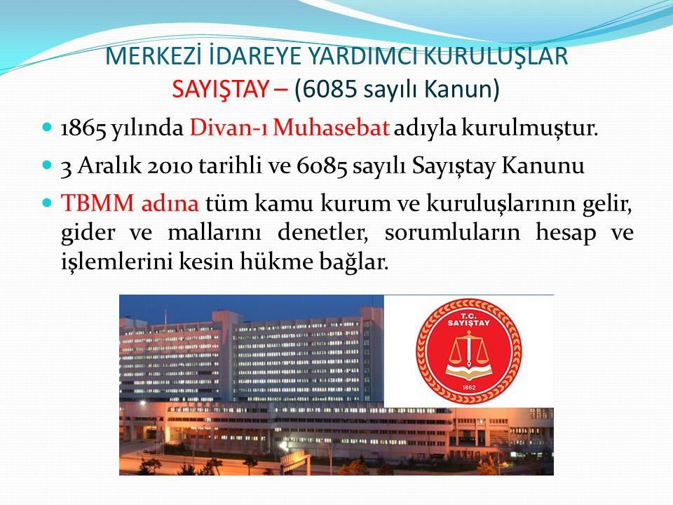 MERKEZİ İDAREYE YARDIMCI KURULUŞLAR SAYIŞTAY – (6085 sayılı Kanun) 1865 yılında Divan-ı Muhasebat adıyla kurulmuştur.