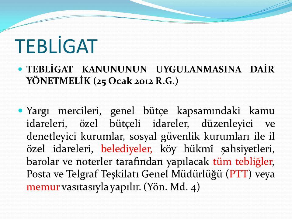 TEBLİGAT TEBLİGAT KANUNUNUN UYGULANMASINA DAİR YÖNETMELİK (25 Ocak 2012 R.G.) Yargı mercileri, genel bütçe kapsamındaki kamu idareleri, özel bütçeli idareler, düzenleyici ve denetleyici kurumlar, sosyal güvenlik kurumları ile il özel idareleri, belediyeler, köy hükmî şahsiyetleri, barolar ve noterler tarafından yapılacak tüm tebliğler, Posta ve Telgraf Teşkilatı Genel Müdürlüğü (PTT) veya memur vasıtasıyla yapılır.