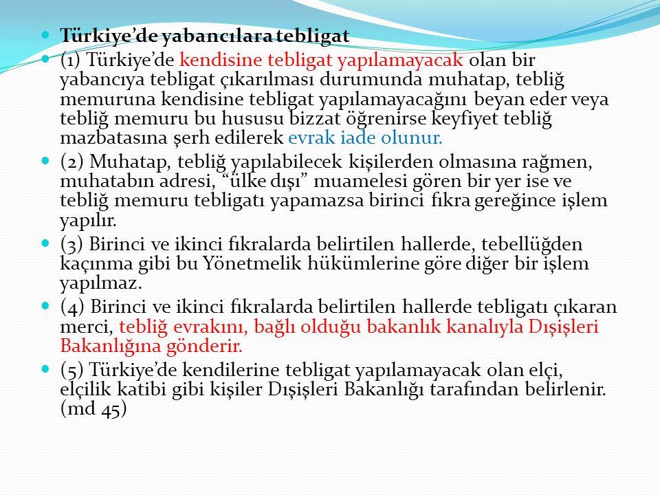 Türkiye'de yabancılara tebligat (1) Türkiye'de kendisine tebligat yapılamayacak olan bir yabancıya tebligat çıkarılması durumunda muhatap, tebliğ memuruna kendisine tebligat yapılamayacağını beyan eder veya tebliğ memuru bu hususu bizzat öğrenirse keyfiyet tebliğ mazbatasına şerh edilerek evrak iade olunur.