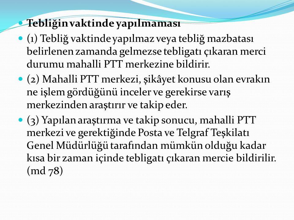 Tebliğin vaktinde yapılmaması (1) Tebliğ vaktinde yapılmaz veya tebliğ mazbatası belirlenen zamanda gelmezse tebligatı çıkaran merci durumu mahalli PTT merkezine bildirir.