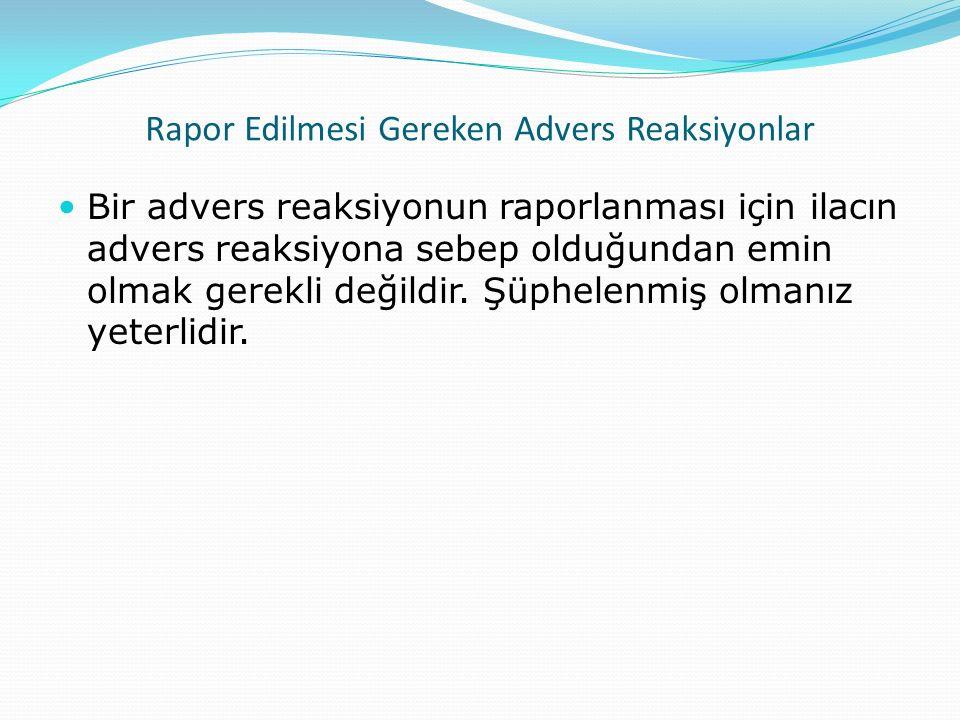 Rapor Edilmesi Gereken Advers Reaksiyonlar Bir advers reaksiyonun raporlanması için ilacın advers reaksiyona sebep olduğundan emin olmak gerekli değil