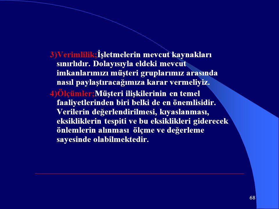 68 3)Verimlilik;İşletmelerin mevcut kaynakları sınırlıdır. Dolayısıyla eldeki mevcut imkanlarımızı müşteri gruplarımız arasında nasıl paylaştıracağımı