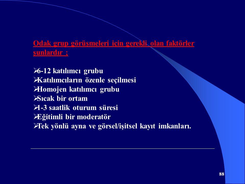 88 Odak grup görüşmeleri için gerekli olan faktörler şunlardır ;  6-12 katılımcı grubu  Katılımcıların özenle seçilmesi  Homojen katılımcı grubu 