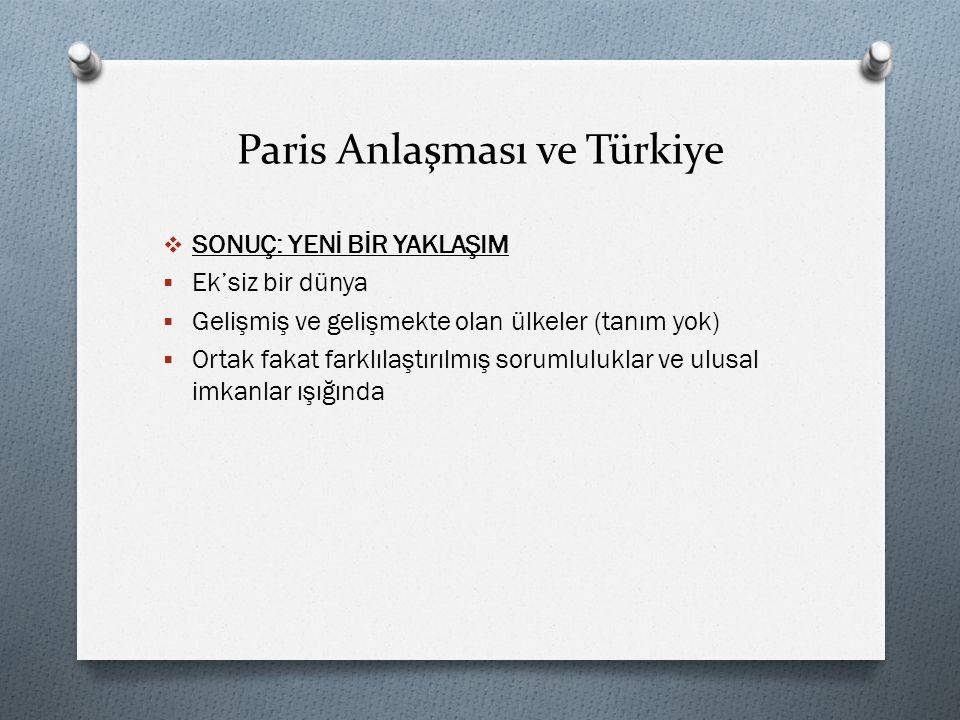 Paris Anlaşması ve Türkiye  SONUÇ: YENİ BİR YAKLAŞIM  Ek'siz bir dünya  Gelişmiş ve gelişmekte olan ülkeler (tanım yok)  Ortak fakat farklılaştırılmış sorumluluklar ve ulusal imkanlar ışığında