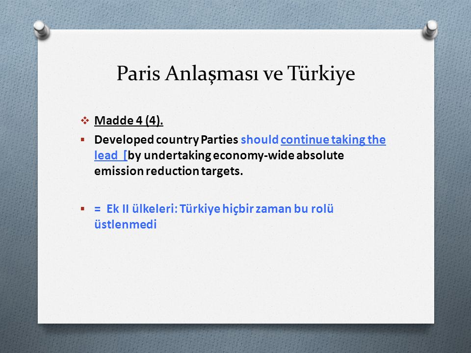Paris Anlaşması ve Türkiye  Madde 4 (4).  Developed country Parties should continue taking the lead [by undertaking economy-wide absolute emission r