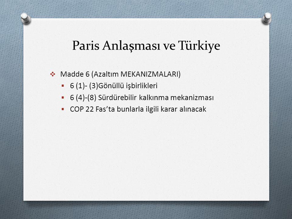 Paris Anlaşması ve Türkiye  Madde 6 (Azaltım MEKANIZMALARI)  6 (1)- (3)Gönüllü işbirlikleri  6 (4)-(8) Sürdürebilir kalkınma mekanizması  COP 22 Fas'ta bunlarla ilgili karar alınacak