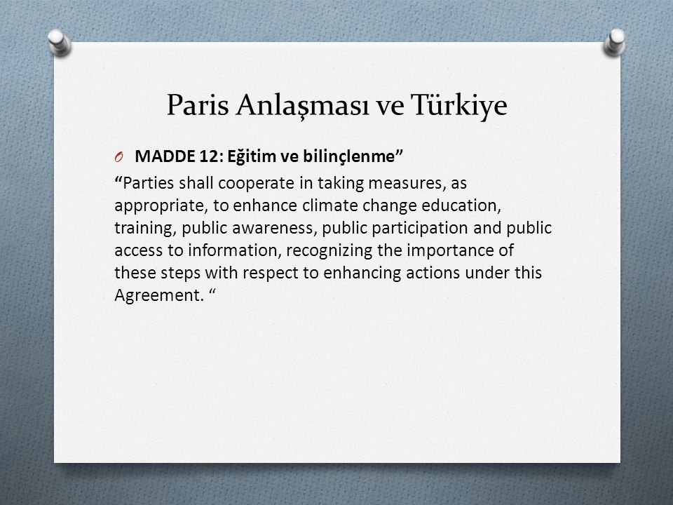 Paris Anlaşması ve Türkiye O MADDE 12: Eğitim ve bilinçlenme Parties shall cooperate in taking measures, as appropriate, to enhance climate change education, training, public awareness, public participation and public access to information, recognizing the importance of these steps with respect to enhancing actions under this Agreement.