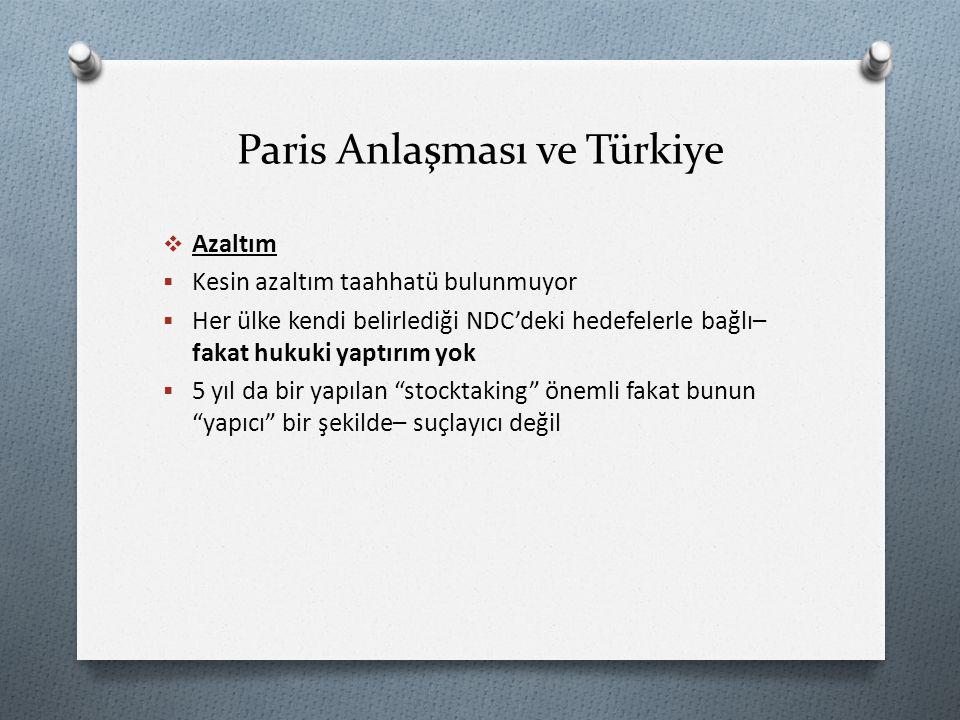 Paris Anlaşması ve Türkiye  Azaltım  Kesin azaltım taahhatü bulunmuyor  Her ülke kendi belirlediği NDC'deki hedefelerle bağlı– fakat hukuki yaptırım yok  5 yıl da bir yapılan stocktaking önemli fakat bunun yapıcı bir şekilde– suçlayıcı değil