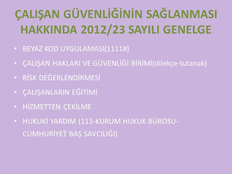 ÇALIŞAN GÜVENLİĞİNİN SAĞLANMASI HAKKINDA 2012/23 SAYILI GENELGE BEYAZ KOD UYGULAMASI(1111#) ÇALIŞAN HAKLARI VE GÜVENLİĞİ BİRİMİ(dilekçe-tutanak) RİSK DEĞERLENDİRMESİ ÇALIŞANLARIN EĞİTİMİ HİZMETTEN ÇEKİLME HUKUKİ YARDIM (113-KURUM HUKUK BÜROSU- CUMHURİYET BAŞ SAVCILIĞI)