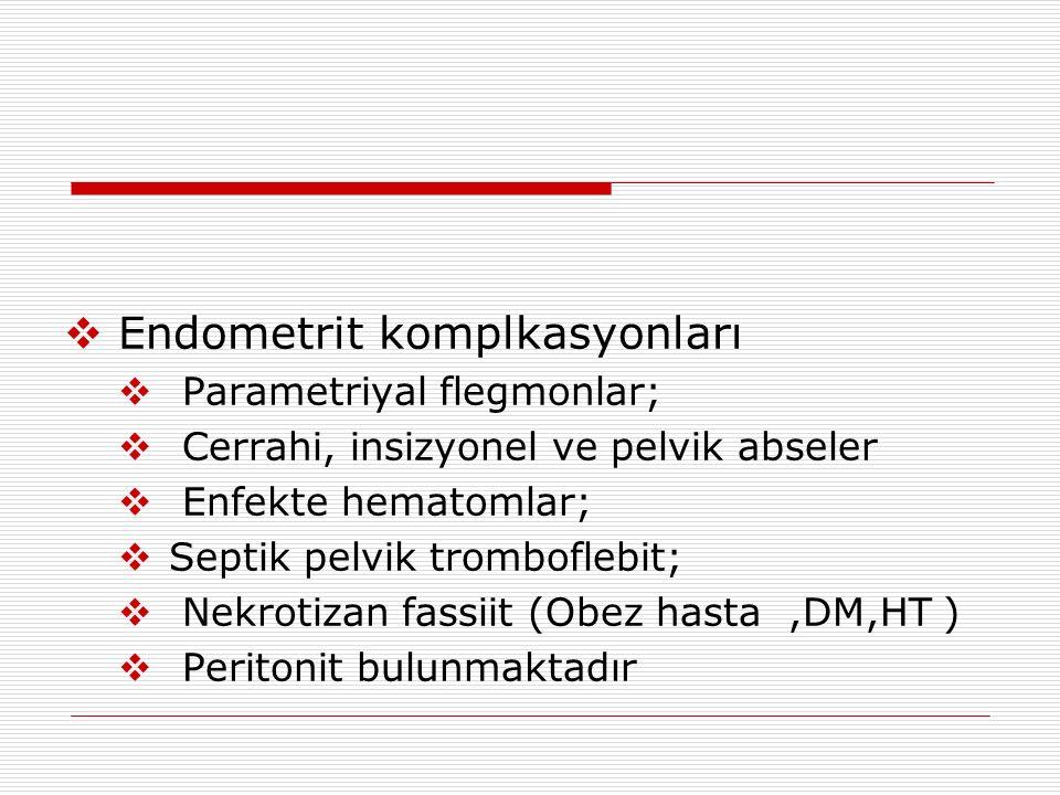  Endometrit komplkasyonları  Parametriyal flegmonlar;  Cerrahi, insizyonel ve pelvik abseler  Enfekte hematomlar;  Septik pelvik tromboflebit;  Nekrotizan fassiit (Obez hasta,DM,HT )  Peritonit bulunmaktadır