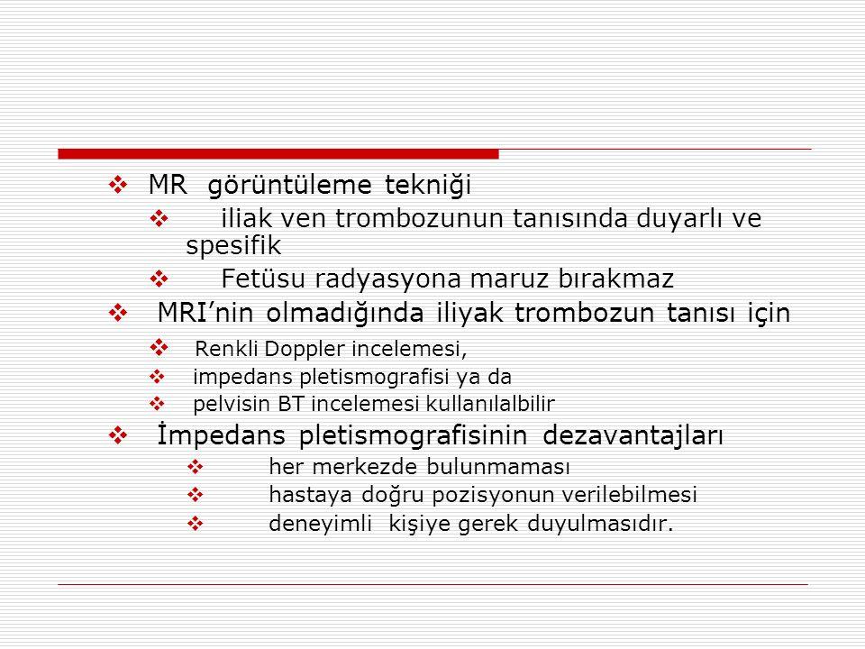 MR görüntüleme tekniği  iliak ven trombozunun tanısında duyarlı ve spesifik  Fetüsu radyasyona maruz bırakmaz  MRI'nin olmadığında iliyak trombozun tanısı için  Renkli Doppler incelemesi,  impedans pletismografisi ya da  pelvisin BT incelemesi kullanılalbilir  İmpedans pletismografisinin dezavantajları  her merkezde bulunmaması  hastaya doğru pozisyonun verilebilmesi  deneyimli kişiye gerek duyulmasıdır.