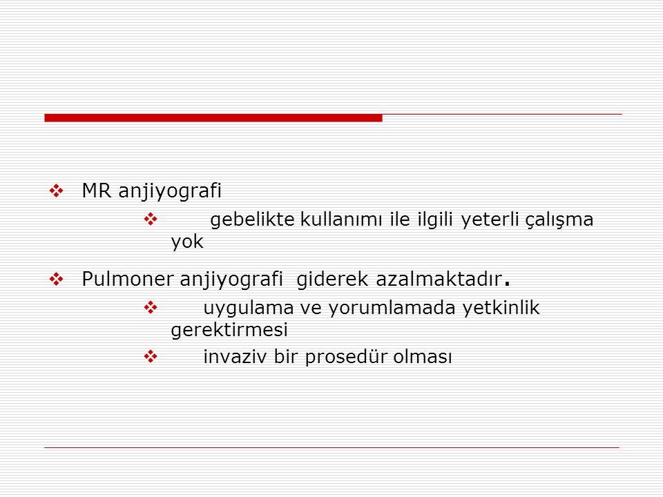  MR anjiyografi  gebelikte kullanımı ile ilgili yeterli çalışma yok  Pulmoner anjiyografi giderek azalmaktadır.  uygulama ve yorumlamada yetkinlik