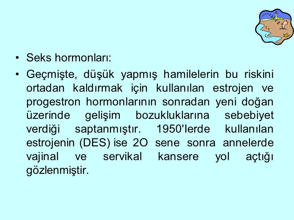 Seks hormonları: Geçmişte, düşük yapmış hamilelerin bu riskini ortadan kaldırmak için kullanılan estrojen ve progestron hormonlarının sonradan yeni doğan üzerinde gelişim bozukluklarına sebebiyet verdiği saptanmıştır.