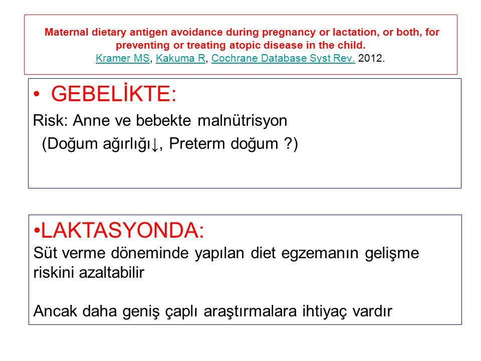 GEBELİKTE: Risk: Anne ve bebekte malnütrisyon (Doğum ağırlığı↓, Preterm doğum ) Maternal dietary antigen avoidance during pregnancy or lactation, or both, for preventing or treating atopic disease in the child.