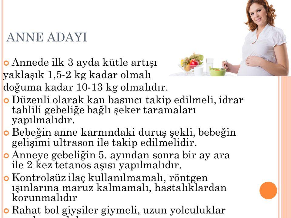 ANNE ADAYI Annede ilk 3 ayda kütle artışı yaklaşık 1,5-2 kg kadar olmalı doğuma kadar 10-13 kg olmalıdır. Düzenli olarak kan basıncı takip edilmeli, i