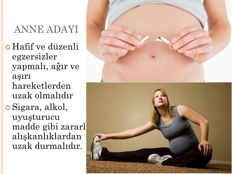 ANNE ADAYI Hafif ve düzenli egzersizler yapmalı, ağır ve aşırı hareketlerden uzak olmalıdır Sigara, alkol, uyuşturucu madde gibi zararlı alışkanlıklar