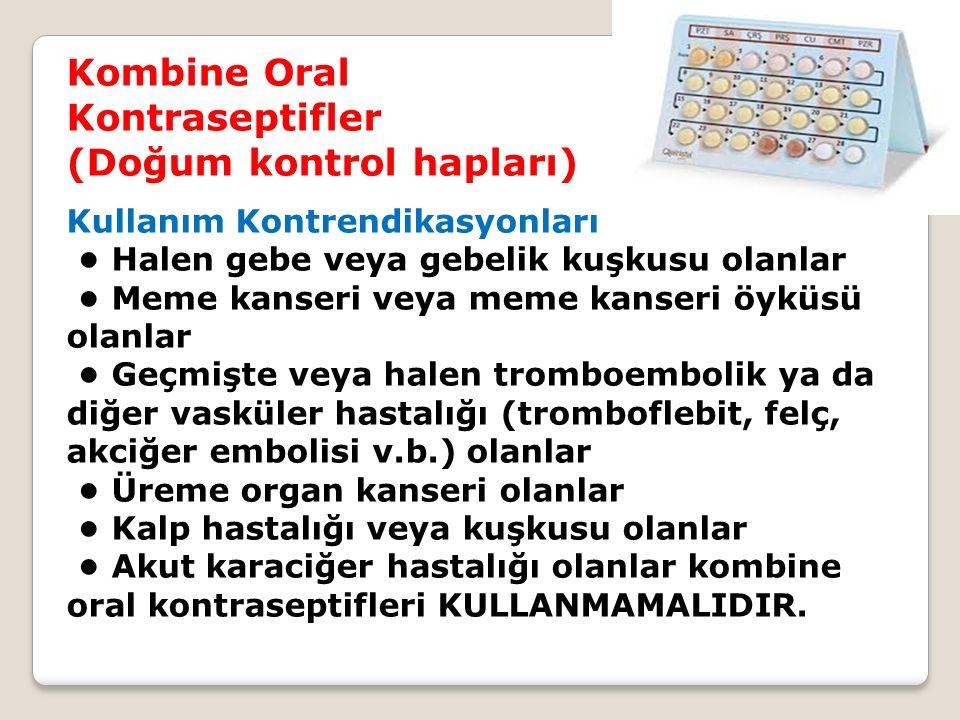 Kombine Oral Kontraseptifler (Doğum kontrol hapları) Kullanım Kontrendikasyonları Halen gebe veya gebelik kuşkusu olanlar Meme kanseri veya meme kanseri öyküsü olanlar Geçmişte veya halen tromboembolik ya da diğer vasküler hastalığı (tromboflebit, felç, akciğer embolisi v.b.) olanlar Üreme organ kanseri olanlar Kalp hastalığı veya kuşkusu olanlar Akut karaciğer hastalığı olanlar kombine oral kontraseptifleri KULLANMAMALIDIR.