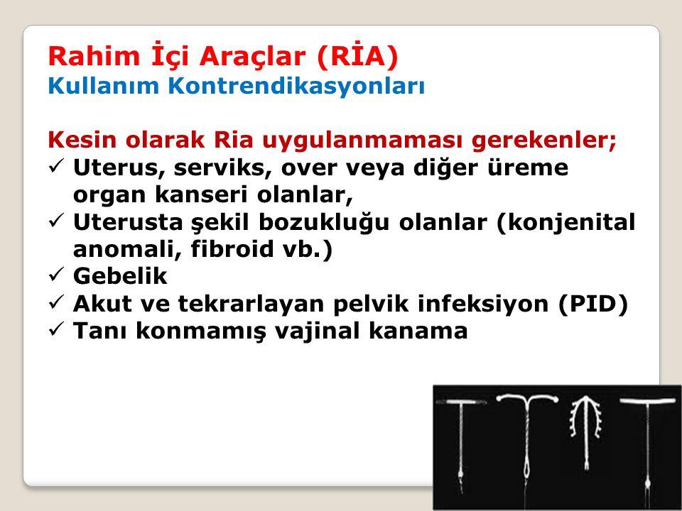 Rahim İçi Araçlar (RİA) Kullanım Kontrendikasyonları Kesin olarak Ria uygulanmaması gerekenler; Uterus, serviks, over veya diğer üreme organ kanseri olanlar, Uterusta şekil bozukluğu olanlar (konjenital anomali, fibroid vb.) Gebelik Akut ve tekrarlayan pelvik infeksiyon (PID) Tanı konmamış vajinal kanama