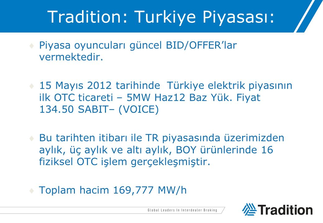 Tradition: Turkiye Piyasası: Piyasa oyuncuları güncel BID/OFFER'lar vermektedir. 15 Mayıs 2012 tarihinde Türkiye elektrik piyasının ilk OTC ticareti