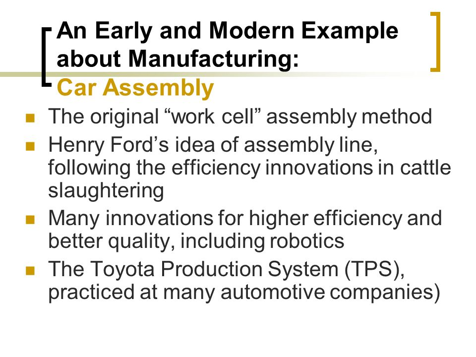 An Early and Modern Example about Manufacturing: Car Assembly The original work cell assembly method Henry Ford's idea of assembly line, following the efficiency innovations in cattle slaughtering Many innovations for higher efficiency and better quality, including robotics The Toyota Production System (TPS), practiced at many automotive companies)