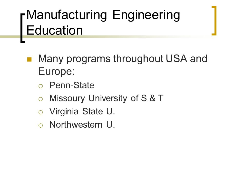 Manufacturing Engineering Education Many programs throughout USA and Europe:  Penn-State  Missoury University of S & T  Virginia State U.