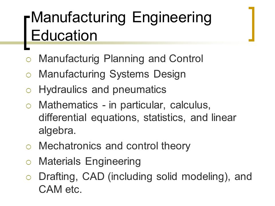 Manufacturing Engineering Education  Manufacturig Planning and Control  Manufacturing Systems Design  Hydraulics and pneumatics  Mathematics - in particular, calculus, differential equations, statistics, and linear algebra.