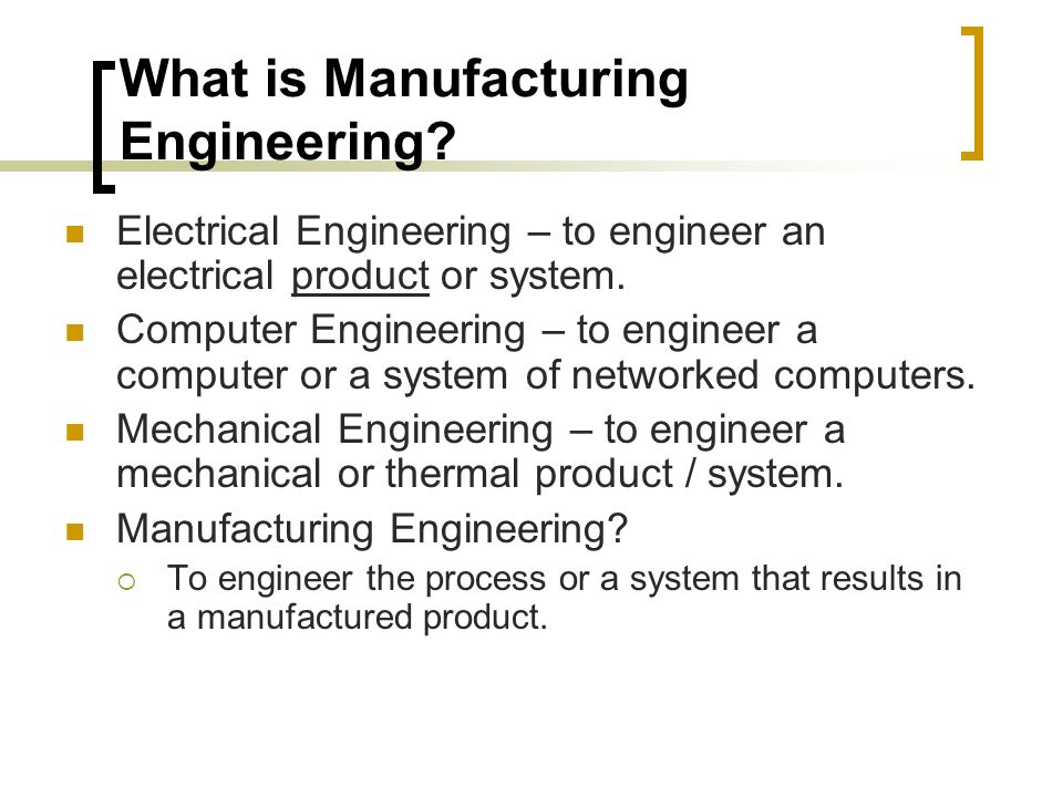 Manufacturing Engineering Education Typical curriculum includes:  Statics and dynamics  Strength of materials and solid mechanics  Instrumentation and measurement  Thermodynamics, heat transfer, energy conversion  Fluid mechanics and fluid dynamics  Mechanism design (including kinematics and dynamics)  Manufacturing technology or processes