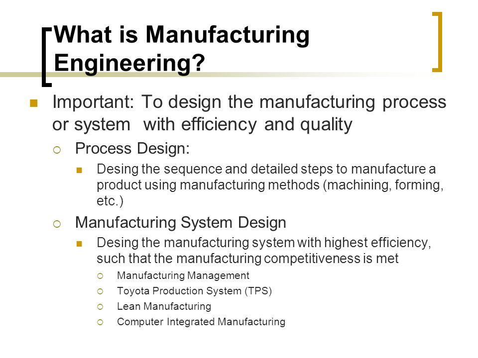 Important: To design the manufacturing process or system with efficiency and quality  Process Design: Desing the sequence and detailed steps to manufacture a product using manufacturing methods (machining, forming, etc.)  Manufacturing System Design Desing the manufacturing system with highest efficiency, such that the manufacturing competitiveness is met  Manufacturing Management  Toyota Production System (TPS)  Lean Manufacturing  Computer Integrated Manufacturing What is Manufacturing Engineering