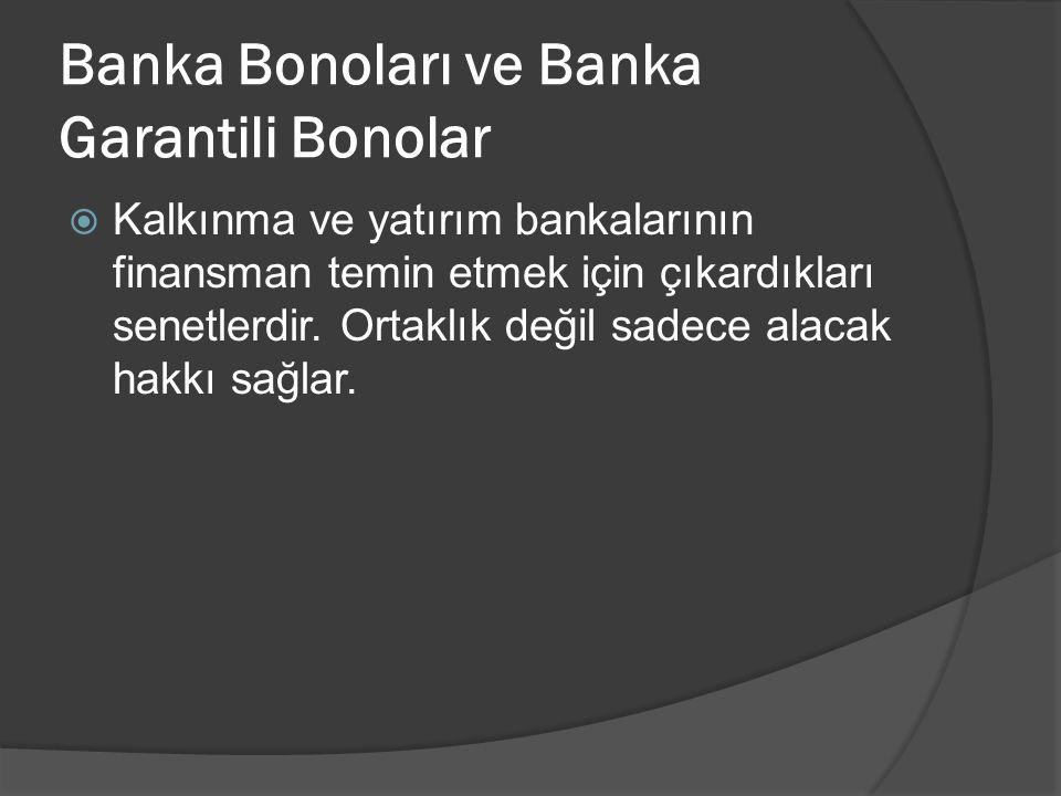 Banka Bonoları ve Banka Garantili Bonolar  Kalkınma ve yatırım bankalarının finansman temin etmek için çıkardıkları senetlerdir.
