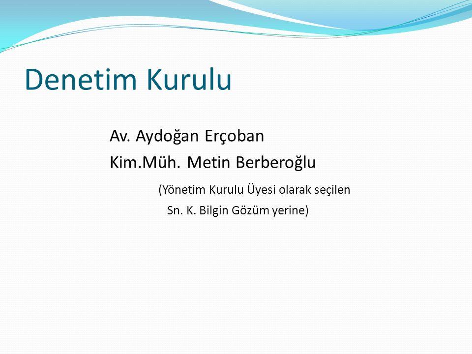 Denetim Kurulu Av. Aydoğan Erçoban Kim.Müh. Metin Berberoğlu (Yönetim Kurulu Üyesi olarak seçilen Sn. K. Bilgin Gözüm yerine)