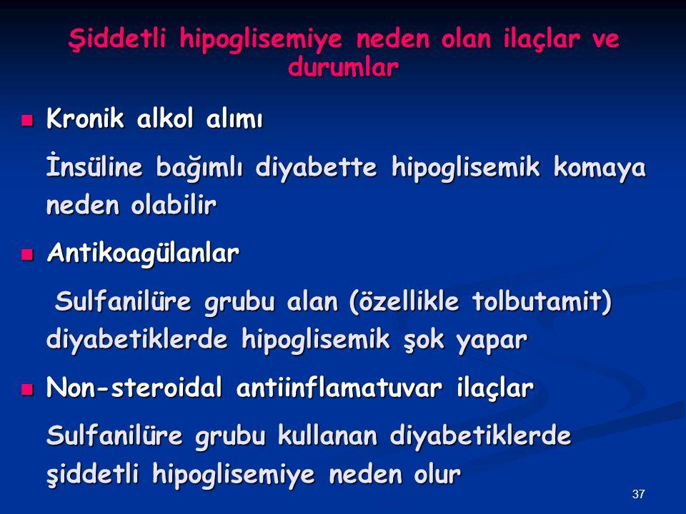 37 Şiddetli hipoglisemiye neden olan ilaçlar ve durumlar Kronik alkol alımı Kronik alkol alımı İnsüline bağımlı diyabette hipoglisemik komaya neden ol
