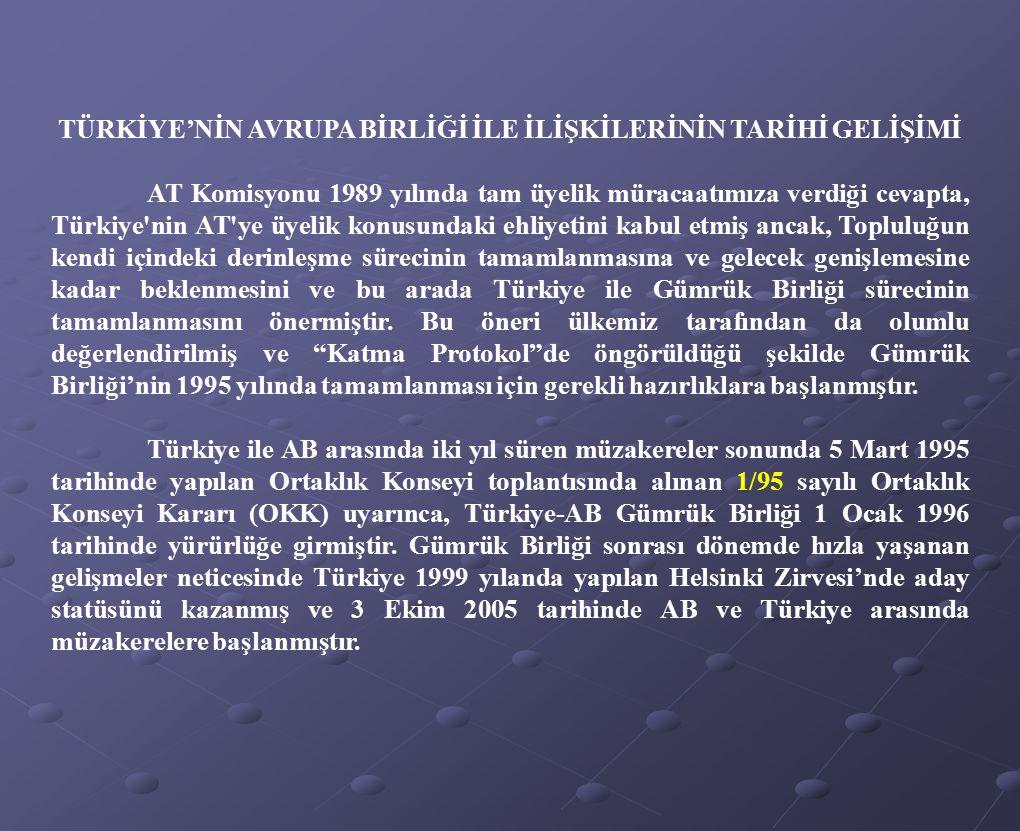 TÜRKİYE'NİN AVRUPA BİRLİĞİ İLE İLİŞKİLERİNİN TARİHİ GELİŞİMİ AT Komisyonu 1989 yılında tam üyelik müracaatımıza verdiği cevapta, Türkiye'nin AT'ye üye