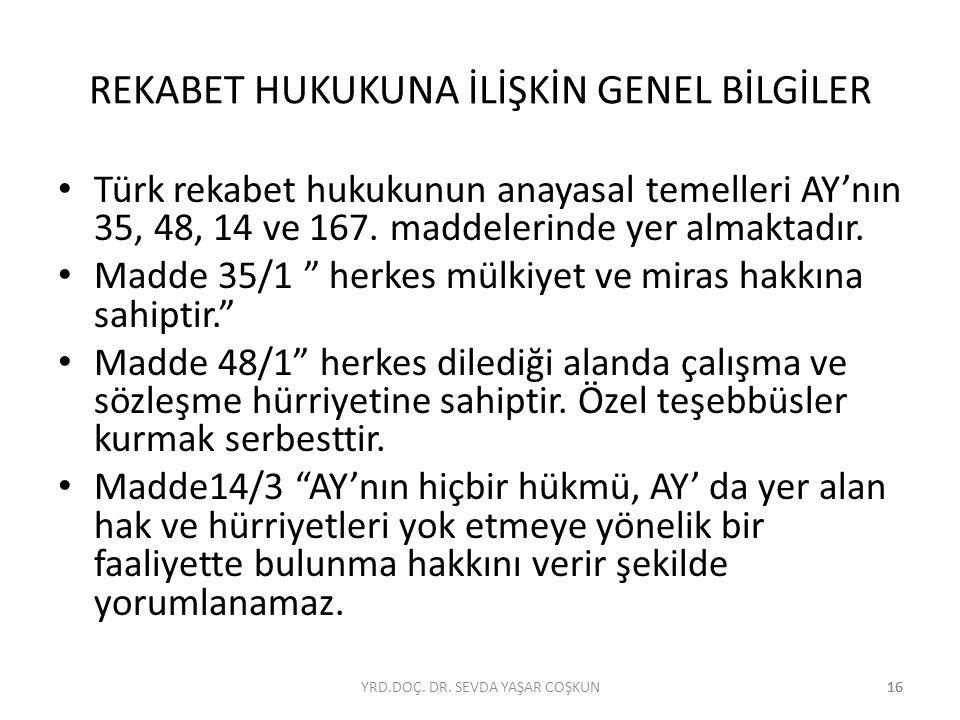 16 REKABET HUKUKUNA İLİŞKİN GENEL BİLGİLER Türk rekabet hukukunun anayasal temelleri AY'nın 35, 48, 14 ve 167. maddelerinde yer almaktadır. Madde 35/1