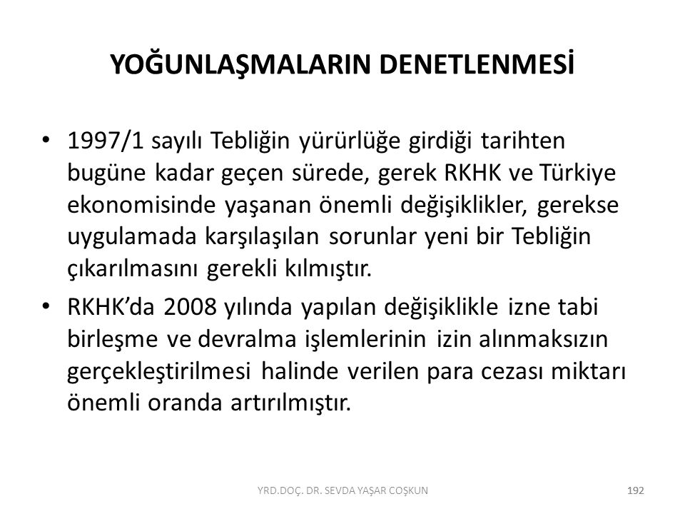 192 YOĞUNLAŞMALARIN DENETLENMESİ 1997/1 sayılı Tebliğin yürürlüğe girdiği tarihten bugüne kadar geçen sürede, gerek RKHK ve Türkiye ekonomisinde yaşan