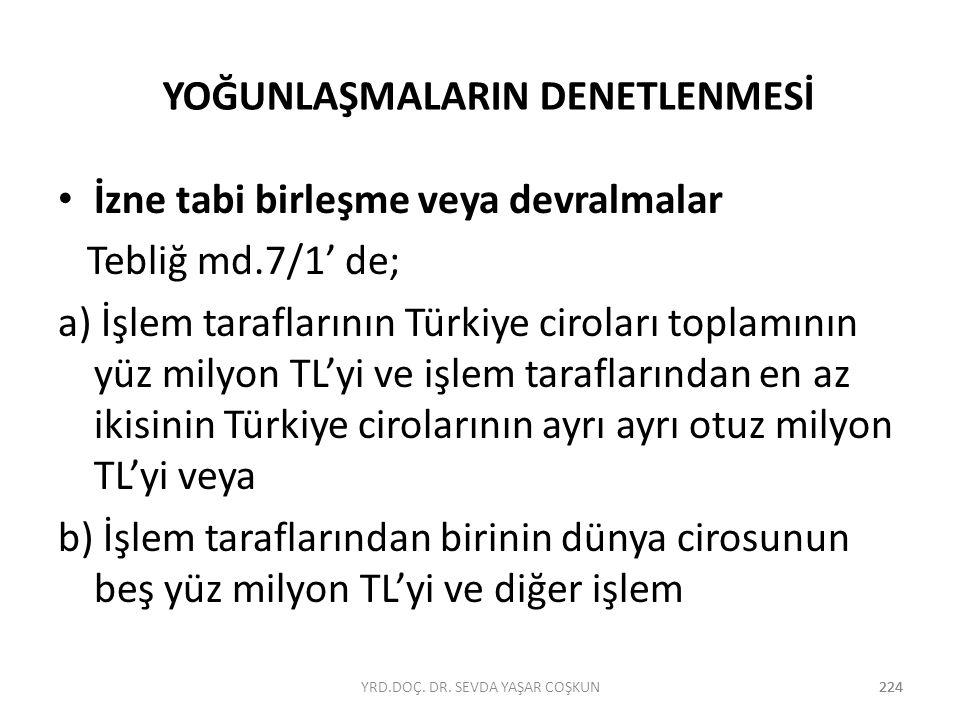 224 YOĞUNLAŞMALARIN DENETLENMESİ İzne tabi birleşme veya devralmalar Tebliğ md.7/1' de; a) İşlem taraflarının Türkiye ciroları toplamının yüz milyon T