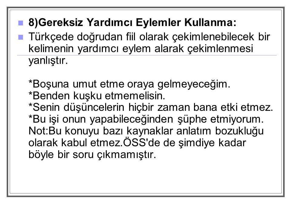 8)Gereksiz Yardımcı Eylemler Kullanma: Türkçede doğrudan fiil olarak çekimlenebilecek bir kelimenin yardımcı eylem alarak çekimlenmesi yanlıştır.