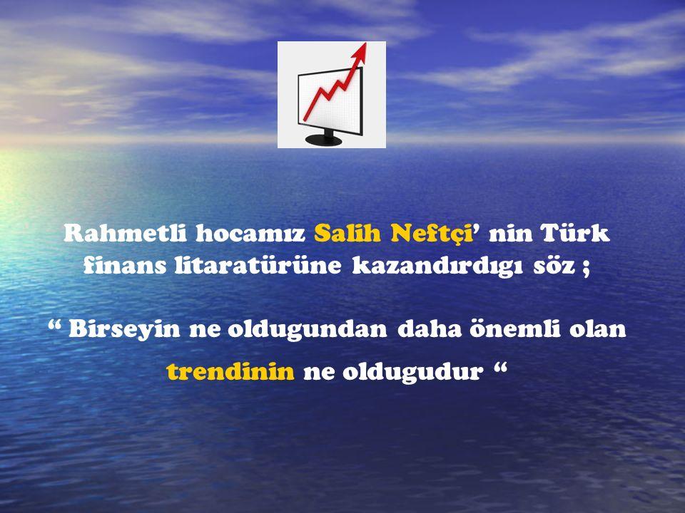 Rahmetli hocamız Salih Neftçi' nin Türk finans litaratürüne kazandırdıgı söz ; Birseyin ne oldugundan daha önemli olan trendinin ne oldugudur