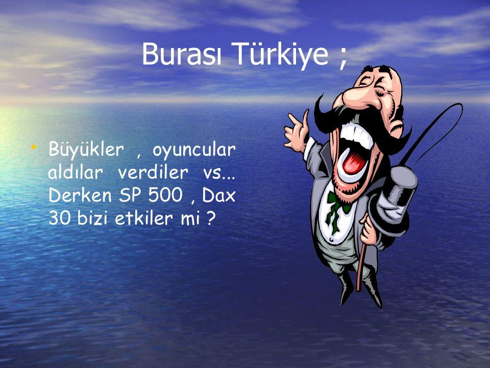 Burası Türkiye ; Büyükler, oyuncular aldılar verdiler vs... Derken SP 500, Dax 30 bizi etkiler mi