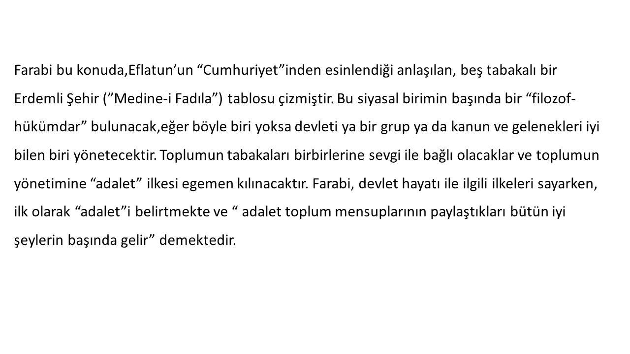 """Farabi bu konuda,Eflatun'un """"Cumhuriyet""""inden esinlendiği anlaşılan, beş tabakalı bir Erdemli Şehir (""""Medine-i Fadıla"""") tablosu çizmiştir. Bu siyasal"""