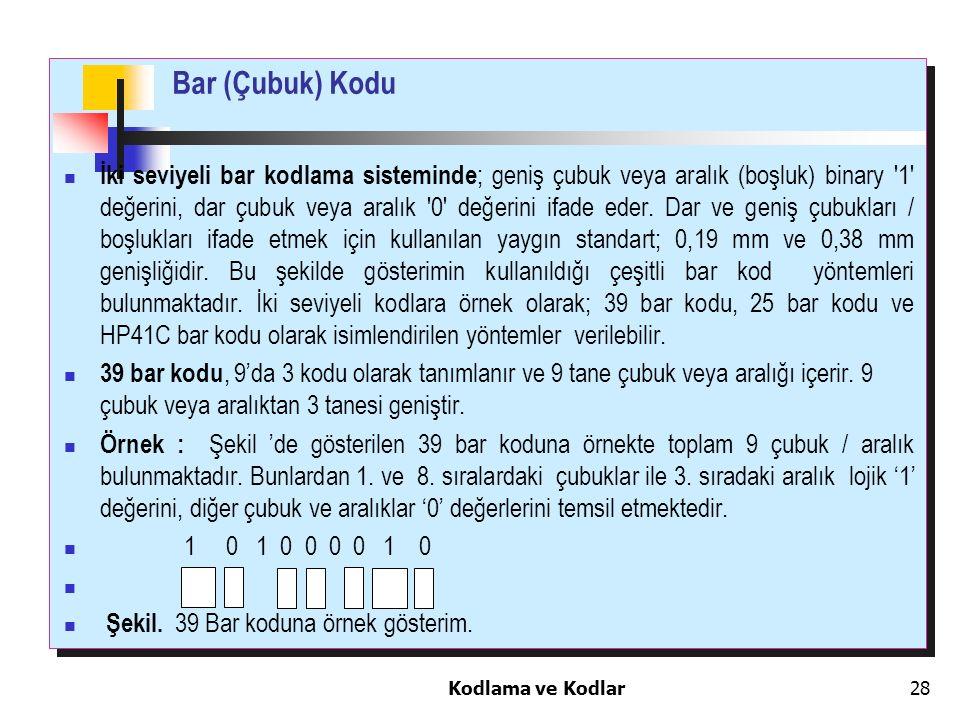 Kodlama ve Kodlar28 İki seviyeli bar kodlama sisteminde ; geniş çubuk veya aralık (boşluk) binary '1' değerini, dar çubuk veya aralık '0' değerini ifa