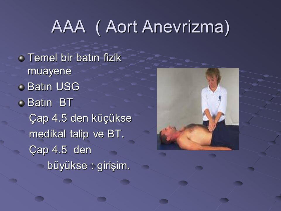 AAA ( Aort Anevrizma) Temel bir batın fizik muayene Batın USG Batın BT Çap 4.5 den küçükse Çap 4.5 den küçükse medikal talip ve BT. medikal talip ve B