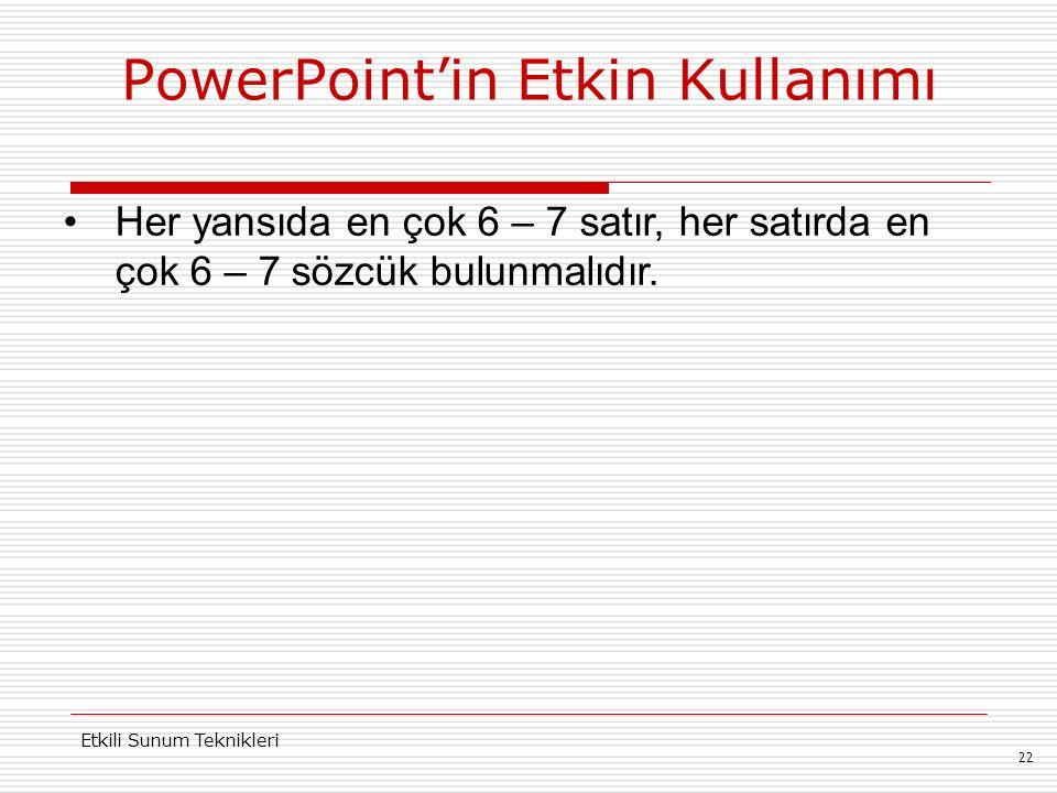 PowerPoint'in Etkin Kullanımı 22 Etkili Sunum Teknikleri Her yansıda en çok 6 – 7 satır, her satırda en çok 6 – 7 sözcük bulunmalıdır.