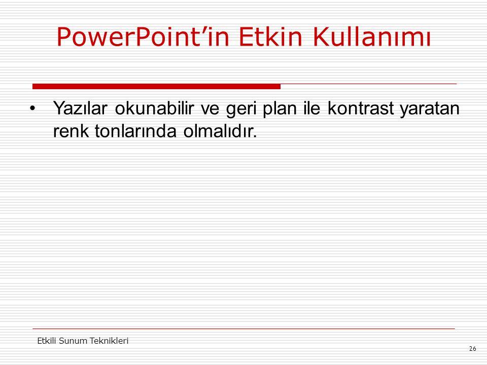 PowerPoint'in Etkin Kullanımı 26 Etkili Sunum Teknikleri Yazılar okunabilir ve geri plan ile kontrast yaratan renk tonlarında olmalıdır.
