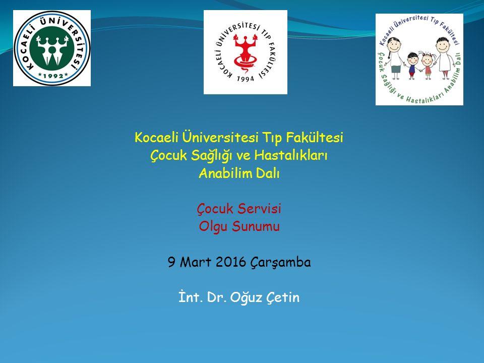 Kocaeli Üniversitesi Tıp Fakültesi Çocuk Sağlığı ve Hastalıkları Anabilim Dalı Çocuk Servisi Olgu Sunumu 9 Mart 2016 Çarşamba İnt.