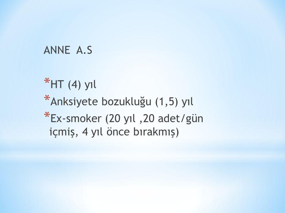 ANNE A.S * HT (4) yıl * Anksiyete bozukluğu (1,5) yıl * Ex-smoker (20 yıl,20 adet/gün içmiş, 4 yıl önce bırakmış)