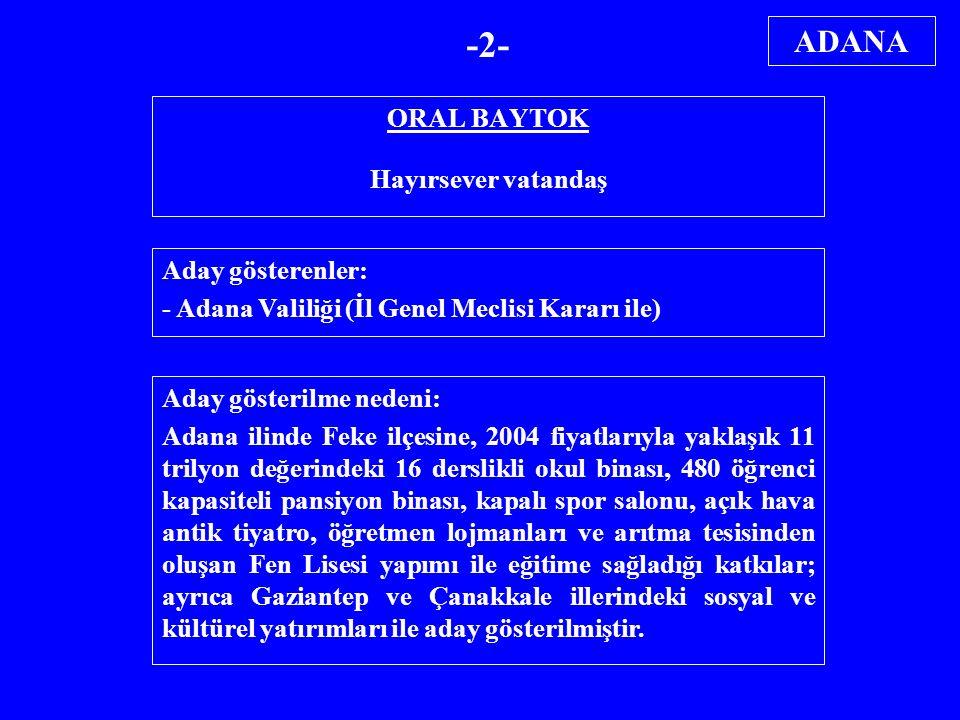 ORAL BAYTOK Hayırsever vatandaş Aday gösterenler: - Adana Valiliği (İl Genel Meclisi Kararı ile) Aday gösterilme nedeni: Adana ilinde Feke ilçesine, 2