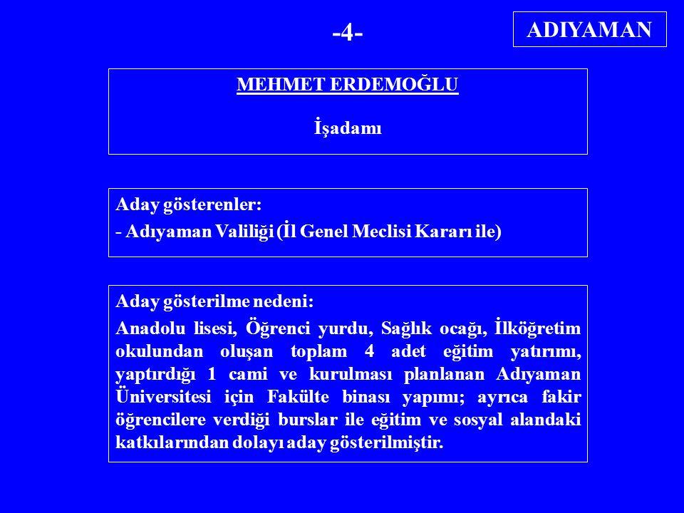 MEHMET ERDEMOĞLU İşadamı Aday gösterenler: - Adıyaman Valiliği (İl Genel Meclisi Kararı ile) Aday gösterilme nedeni: Anadolu lisesi, Öğrenci yurdu, Sa