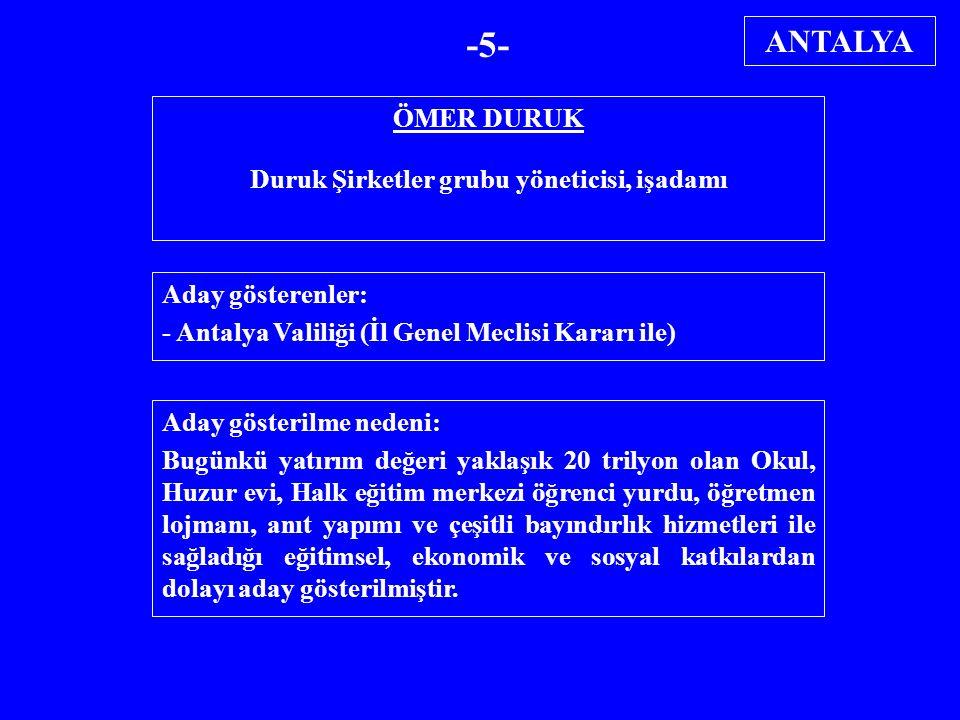 ÖMER DURUK Duruk Şirketler grubu yöneticisi, işadamı Aday gösterenler: - Antalya Valiliği (İl Genel Meclisi Kararı ile) Aday gösterilme nedeni: Bugünk